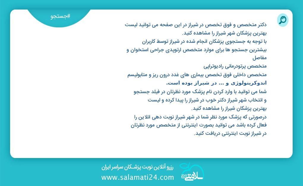 دکتر متخصص و فوق تخصص در شیراز در این صفحه می توانید لیست بهترین پزشکان شهر شیراز را مشاهده کنید با توجه به جستجوی پزشکان انجام شده در شیراز توسط کاربران بیشترین جستجو ها برای موارد nbsp nbsp متخصص قلب و عروق فلوشیپ فوق تخصصی اقدامات مداخله ای قلب و عروق اینترونشنال کاردیولوژی بزرگسالان nbsp nbsp متخصص زنان و زایمان و نازایی nbsp nbsp متخصص روانپزشکی اعصاب و روان و در شیراز بوده است شما می توانید با وارد کردن نام پزشک مورد نظرتان در فیلد جستجو و انتخاب شهر شیراز دکتر خوب در شیراز را پیدا کرده و لیست بهترین پزشکان شیراز را مشاهده کنید درصورتی که پزشک مورد نظر شما در شهر شیراز نوبت دهی آنلاین را فعال کرده باشد می توانید بصورت اینترنتی از متخصص مورد نظرتان در شیراز نوبت اینترنتی دریافت کنید